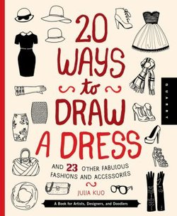 20 Ways to Draw a Dress and 23 Other Fabulous Fashions and Accessories: A Book for Artists, Designers, A