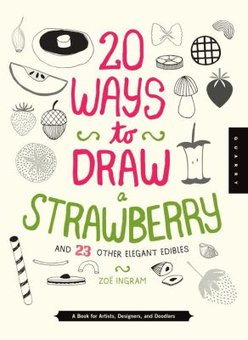 20 Ways to Draw a Strawberry and 23 Other Elegant Edibles: A Book for Artists, Designers, and Doodlers